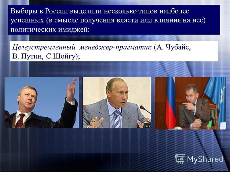 Выборы в России выделили несколько типов наиболее успешных (в смысле получения власти или влияния на нее) политических имиджей: Целеустремленный менеджер-прагматик (А. Чубайс, В. Путин, С.Шойгу);