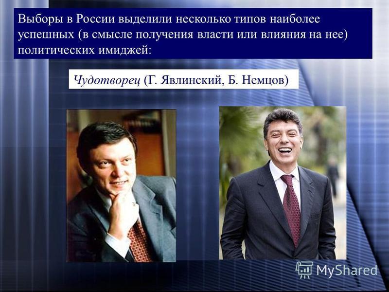 Выборы в России выделили несколько типов наиболее успешных (в смысле получения власти или влияния на нее) политических имиджей: Чудотворец (Г. Явлинский, Б. Немцов)