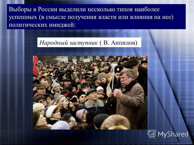 Выборы в России выделили несколько типов наиболее успешных (в смысле получения власти или влияния на нее) политических имиджей: Народный заступник ( В. Анпилов)