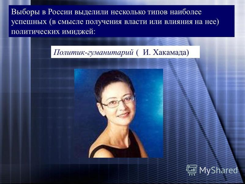 Выборы в России выделили несколько типов наиболее успешных (в смысле получения власти или влияния на нее) политических имиджей: Политик-гуманитарий ( И. Хакамада)