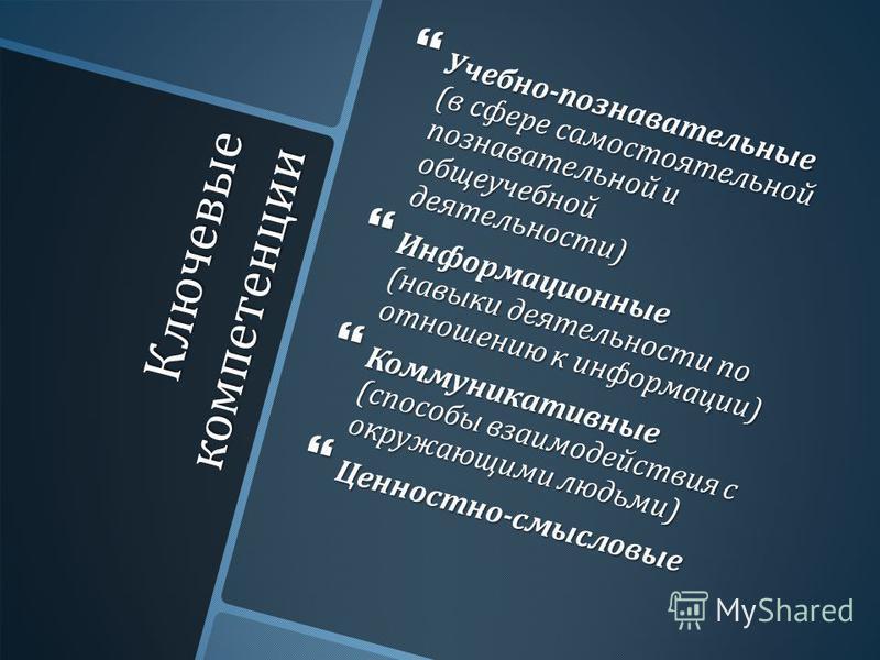 Ключевые компетенции Учебно - познавательные ( в сфере самостоятельной познавательной и общеучебной деятельности ) Учебно - познавательные ( в сфере самостоятельной познавательной и общеучебной деятельности ) Информационные ( навыки деятельности по о
