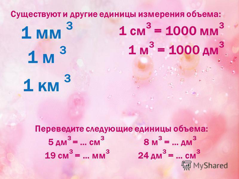 Существуют и другие единицы измерения объема: 1 см 3 = 1000 мм 3 1 м 3 = 1000 дм 3 1 мм 3 1 м 3 1 км 3 Переведите следующие единицы объема: 5 дм 3 = … см 3 8 м 3 = … дм 3 19 см 3 = … мм 3 24 дм 3 = … см 3