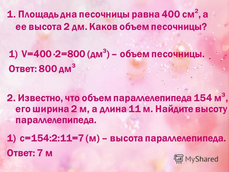 1. Площадь дна песочницы равна 400 см 2, а ее высота 2 дм. Каков объем песочницы? 1)V=400 ·2=800 (дм 3 ) – объем песочницы. Ответ: 800 дм 3 2. Известно, что объем параллелепипеда 154 м 3, его ширина 2 м, а длина 11 м. Найдите высоту параллелепипеда.