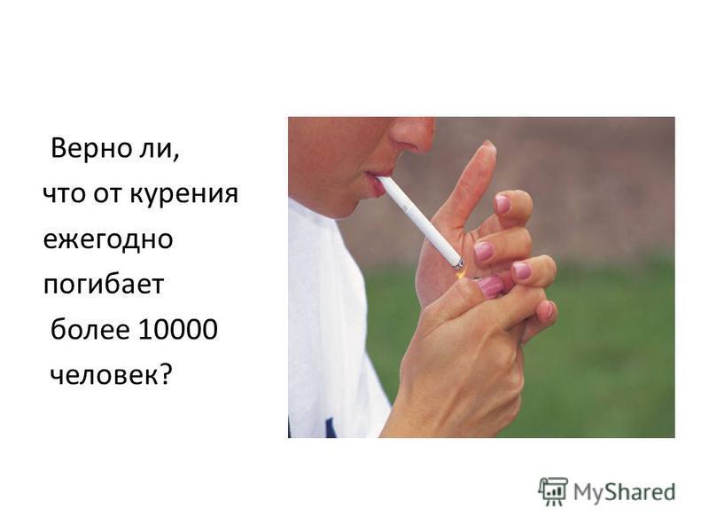 Верно ли, что от курения ежегодно погибает более 10000 человек?