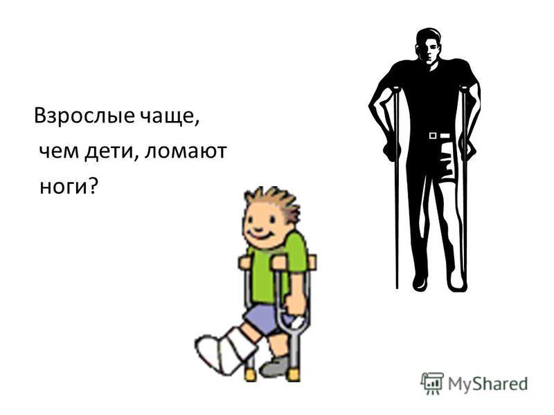 Взрослые чаще, чем дети, ломают ноги?