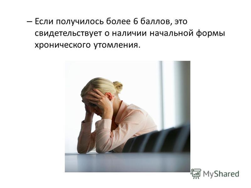 – Если получилось более 6 баллов, это свидетельствует о наличии начальной формы хронического утомления.