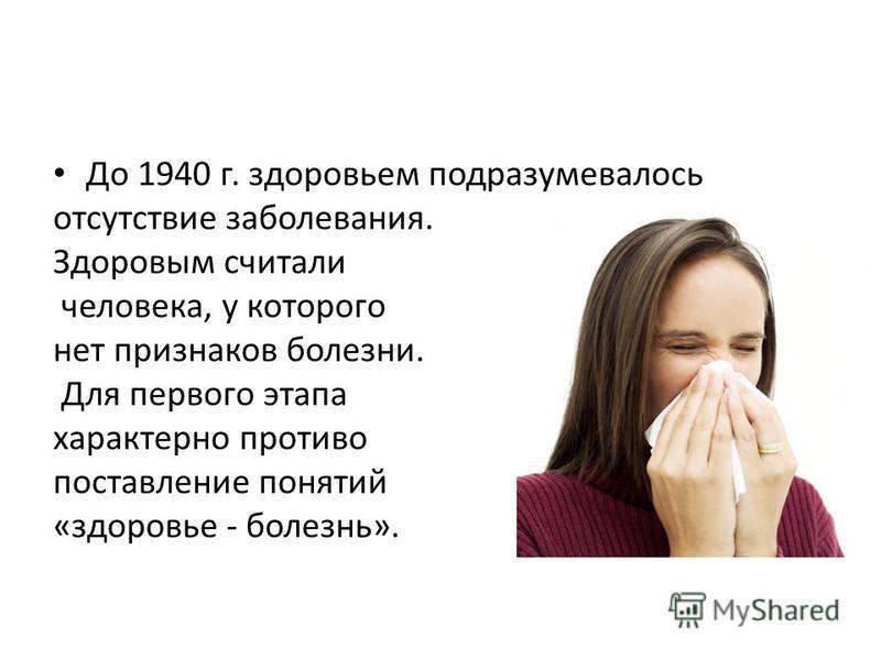 До 1940 г. здоровьем подразумевалось отсутствие заболевания. Здоровым считали человека, у которого нет признаков болезни. Для первого этапа характерно противо поставление понятий «здоровье - болезнь».