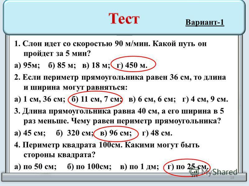 1. Слон идет со скоростью 90 м/мин. Какой путь он пройдет за 5 мин? а) 95 м; б) 85 м; в) 18 м; г) 450 м. 2. Если периметр прямоугольника равен 36 см, то длина и ширина могут равняться: а) 1 см, 36 см; б) 11 см, 7 см; в) 6 см, 6 см; г) 4 см, 9 см. 3.