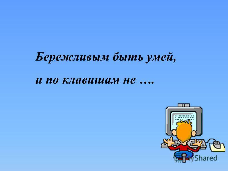Бережливым быть умей, и по клавишам не ….