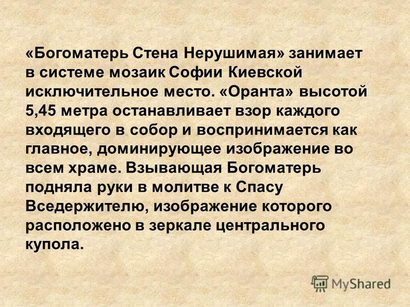 «Богоматерь Стена Нерушимая» занимает в системе мозаик Софии Киевской исключительное место. «Оранта» высотой 5,45 метра останавливает взор каждого входящего в собор и воспринимается как главное, доминирующее изображение во всем храме. Взывающая Богом