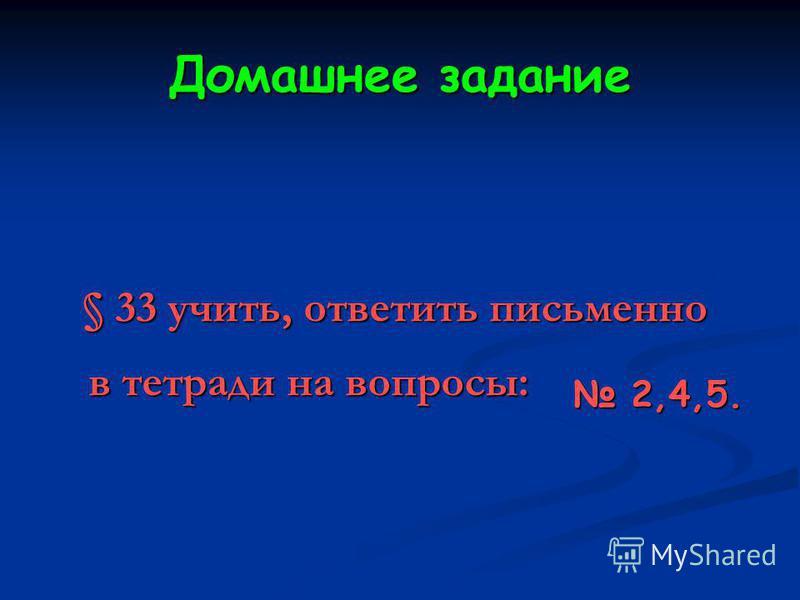 Домашнее задание § 33 учить, ответить письменно в тетради на вопросы: 2,4,5.