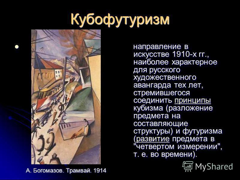 Кубофутуризм направление в искусстве 1910-х гг., наиболее характерное для русского художественного авангарда тех лет, стремившегося соединить принципы кубизма (разложение предмета на составляющие структуры) и футуризма (развитие предмета в