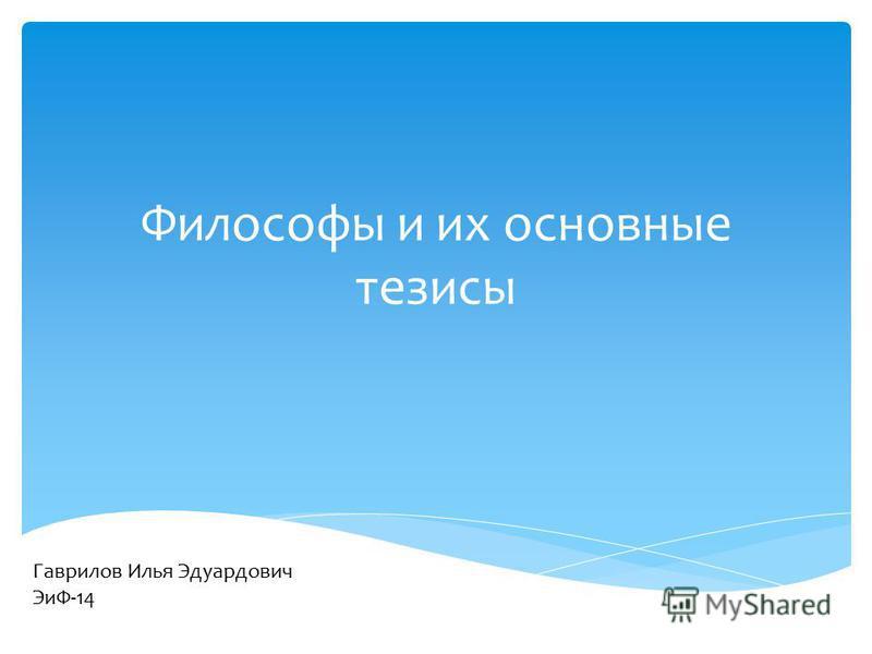 Философы и их основные тезисы Гаврилов Илья Эдуардович ЭиФ-14