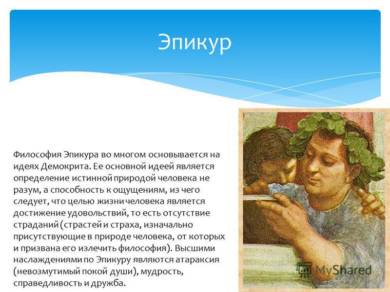 Эпикур Философия Эпикура во многом основывается на идеях Демокрита. Ее основной идеей является определение истинной природой человека не разум, а способность к ощущениям, из чего следует, что целью жизни человека является достижение удовольствий, то