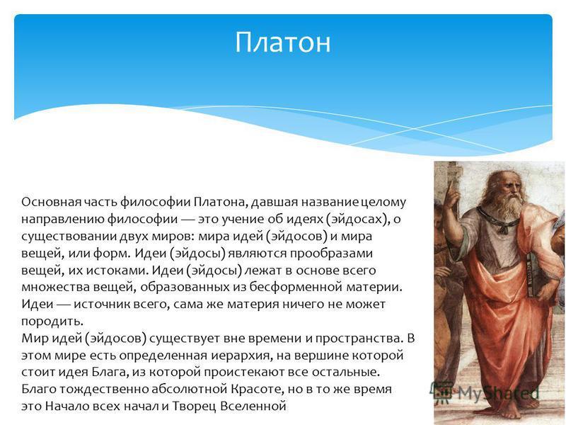 Платон Основная часть философии Платона, давшая название целому направлению философии это учение об идеях (эйдосах), о существовании двух миров: мира идей (эйдосов) и мира вещей, или форм. Идеи (эйдосы) являются прообразами вещей, их истоками. Идеи (