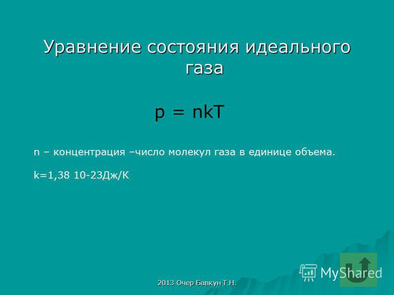 2013 Очер Бавкун Т.Н. Уравнение состояния идеального газа р = nkT n – концентрация –число молекул газа в единице объема. k=1,38 10-23Дж/К