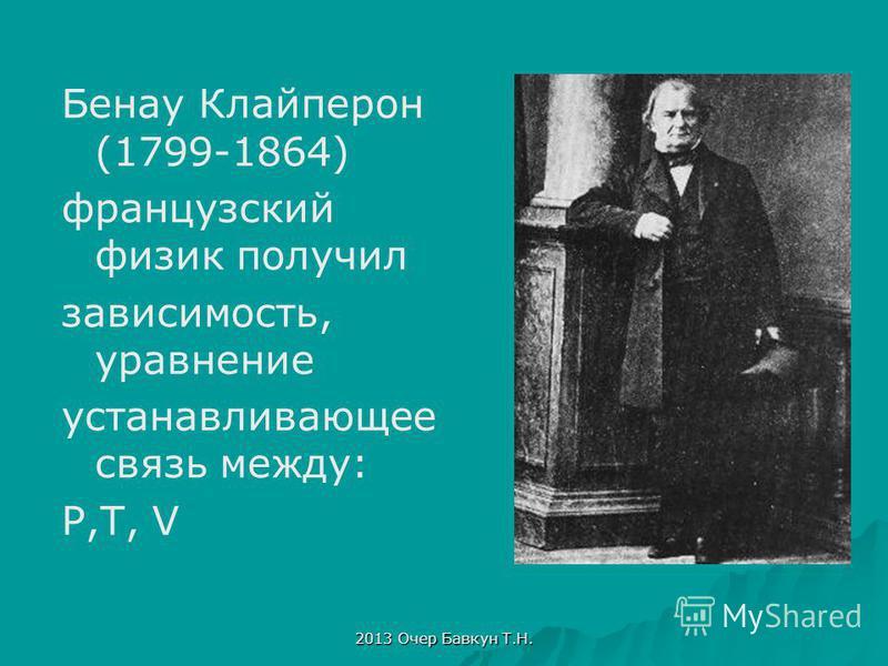2013 Очер Бавкун Т.Н. Бенау Клайперон (1799-1864) французский физик получил зависимость, уравнение устанавливающее связь между: P,T, V