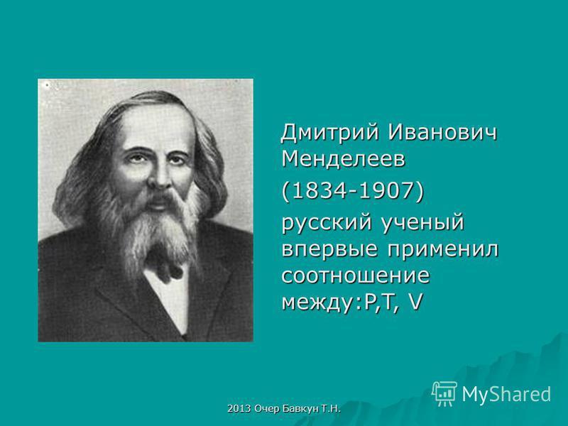 2013 Очер Бавкун Т.Н. Дмитрий Иванович Менделеев (1834-1907) русский ученый впервые применил соотношение между:P,T, V
