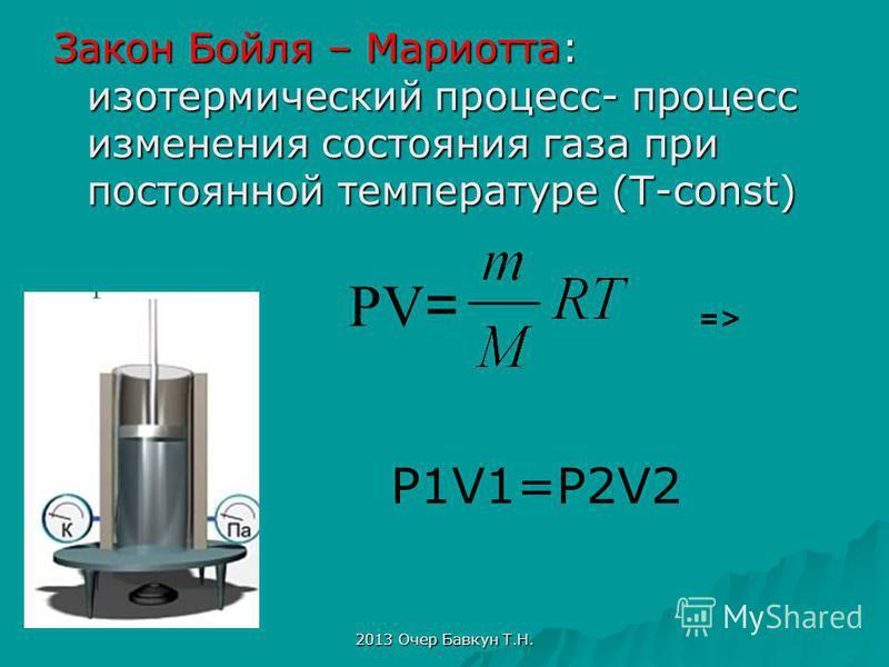 2013 Очер Бавкун Т.Н. Закон Бойля – Мариотта: изотермический процесс- процесс изменения состояния газа при постоянной температуре (T-const) PV = => P1V1=P2V2