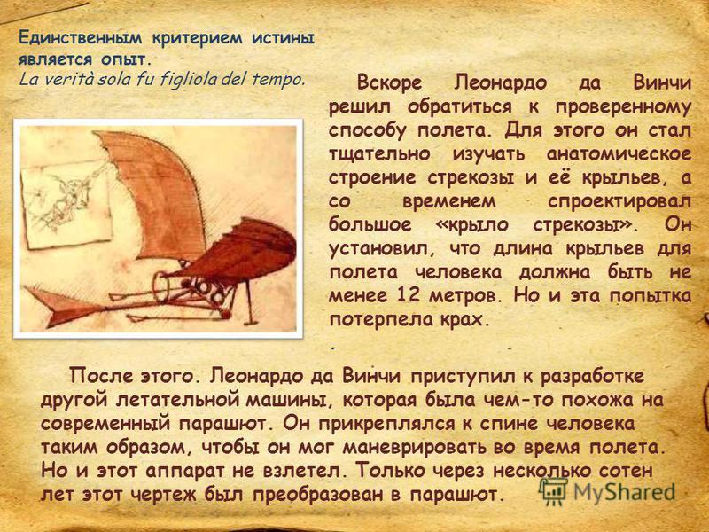 В те времена люди мечтали летать как птицы. Но Леонардо да Винчи не просто хотел этого, он начал работу над разработкой аппаратов, которые смогли бы поднять человека в небо. Сначала он создал то, что сегодня считается прототипом вертолета. В его эски