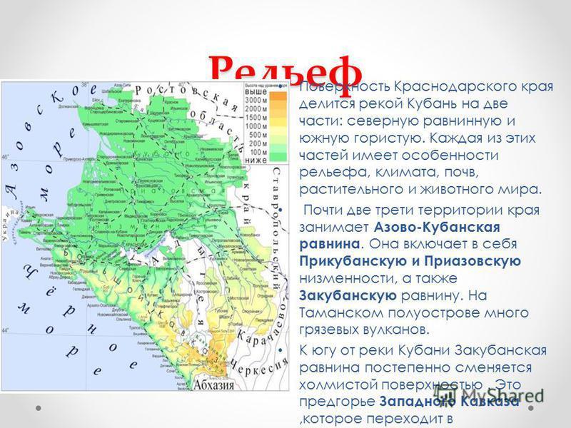 Рельеф Поверхность Краснодарского края делится рекой Кубань на две части: северную равнинную и южную гористую. Каждая из этих частей имеет особенности рельефа, климата, почв, растительного и животного мира. Почти две трети территории края занимает Аз