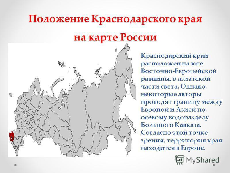 Положение Краснодарского края на карте России Краснодарский край расположен на юге Восточно-Европейской равнины, в азиатской части света. Однако некоторые авторы проводят границу между Европой и Азией по осевому водоразделу Большого Кавказа. Согласно