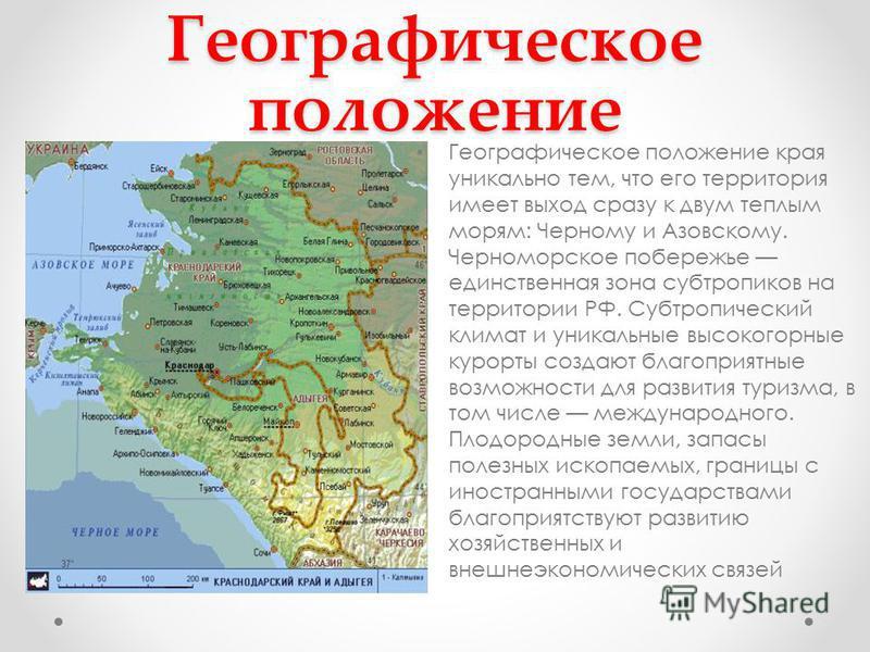 Географическое положение Географическое положение края уникально тем, что его территория имеет выход сразу к двум теплым морям: Черному и Азовскому. Черноморское побережье единственная зона субтропиков на территории РФ. Субтропический климат и уникал