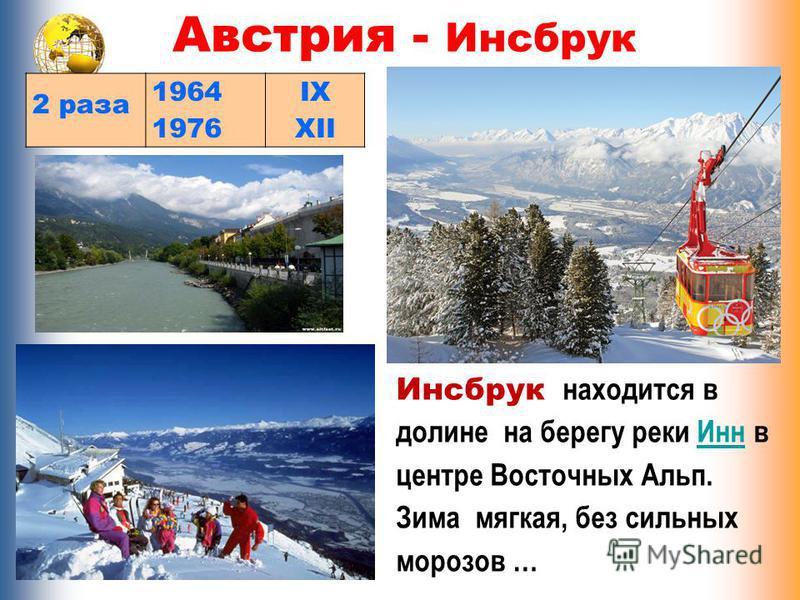 Австрия - Инсбрук 2 раза 1964 1976 IX XII Инсбрук находится в долине на берегу реки Инн в центре Восточных Альп. Зима мягкая, без сильных морозов …Инн