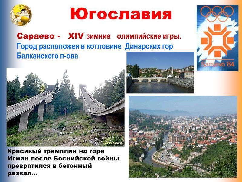 Югославия Сараево - XIV зимние олимпийские игры. Город расположен в котловине Динарских гор Балканского п-ова Красивый трамплин на горе Игман после Боснийской войны превратился в бетонный развал…