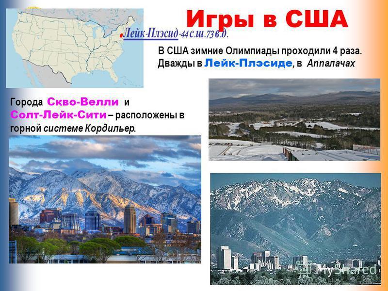 Игры в США В США зимние Олимпиады проходили 4 раза. Дважды в Лейк-Плэсиде, в Аппалачах Города Скво-Велли и Солт-Лейк-Сити – расположены в горной системе Кордильер.