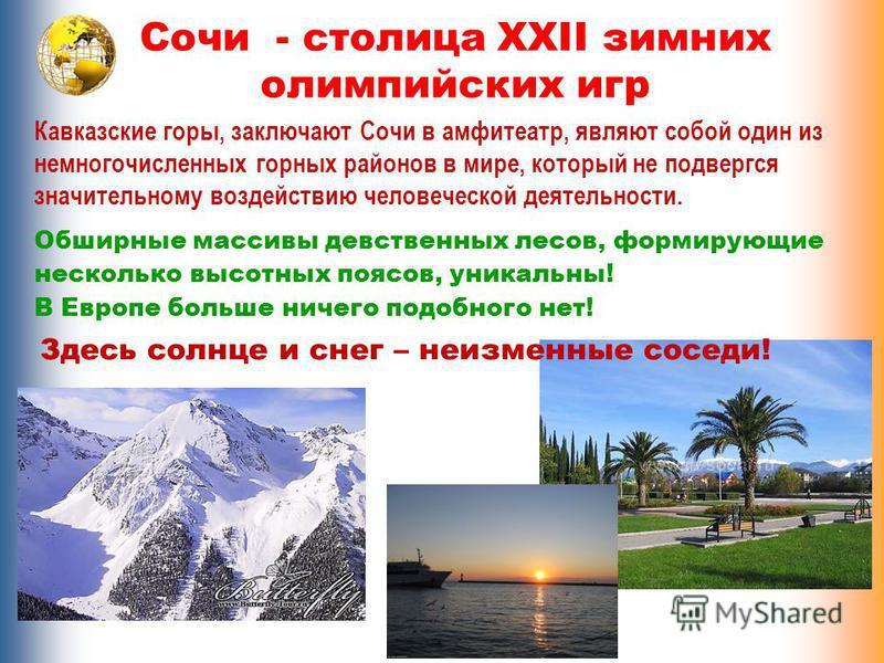 Сочи - столица XXII зимних олимпийских игр Здесь солнце и снег – неизменные соседи! Кавказские горы, заключают Сочи в амфитеатр, являют собой один из немногочисленных горных районов в мире, который не подвергся значительному воздействию человеческой