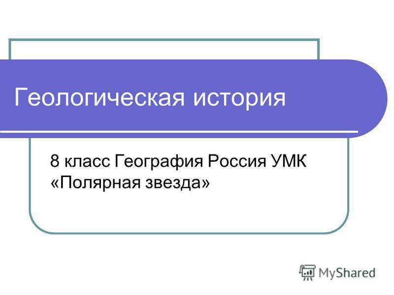 Геологическая история 8 класс География Россия УМК «Полярная звезда»