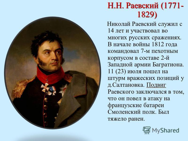 Н.Н. Раевский (1771- 1829) Н.Н. Раевский (1771- 1829) Подвиг Николай Раевский служил с 14 лет и участвовал во многих русских сражениях. В начале войны 1812 года командовал 7-м пехотным корпусом в составе 2-й Западной армии Багратиона. 11 (23) июля по
