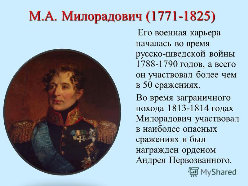 М.А. Милорадович (1771-1825) Его военная карьера началась во время русско-шведской войны 1788-1790 годов, а всего он участвовал более чем в 50 сражениях. Во время заграничного похода 1813-1814 годах Милорадович участвовал в наиболее опасных сражениях