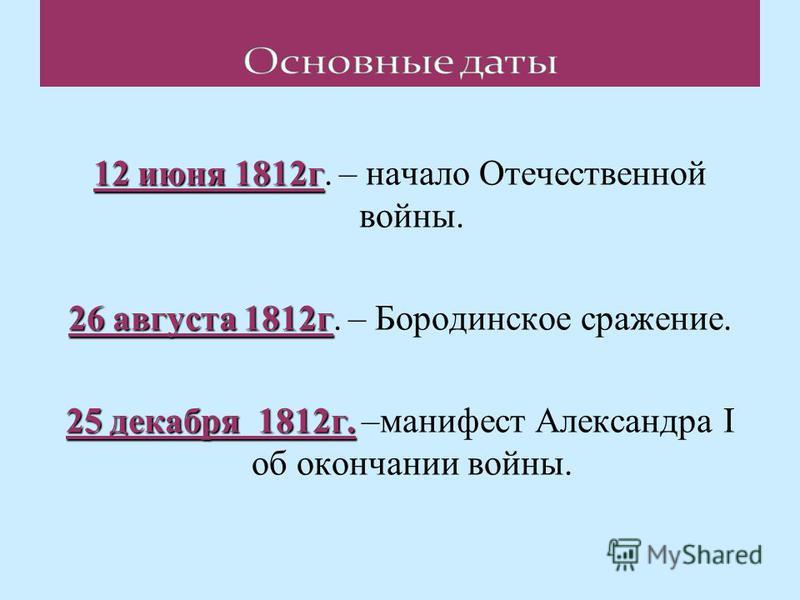 12 июня 1812 г 12 июня 1812 г. – начало Отечественной войны. 26 августа 1812 г 26 августа 1812 г. – Бородинское сражение. 25 декабря 1812 г. 25 декабря 1812 г. –манифест Александра І об окончании войны.