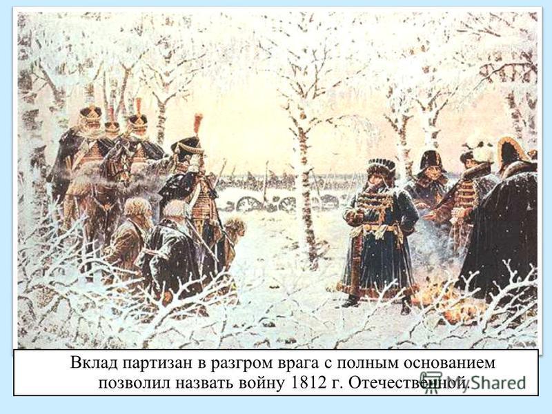 Вклад партизан в разгром врага с полным основанием позволил назвать войну 1812 г. Отечественной.