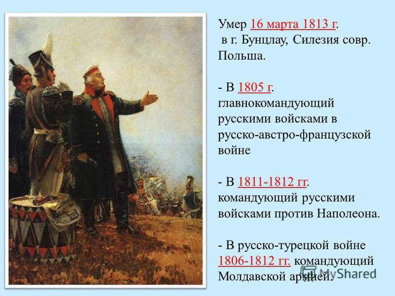 Умер 16 марта 1813 г. в г. Бунцлау, Силезия совр. Польша. - В 1805 г. главнокомандующий русскими войсками в русско-австро-французской войне - В 1811-1812 гг. командующий русскими войсками против Наполеона. - В русско-турецкой войне 1806-1812 гг. кома