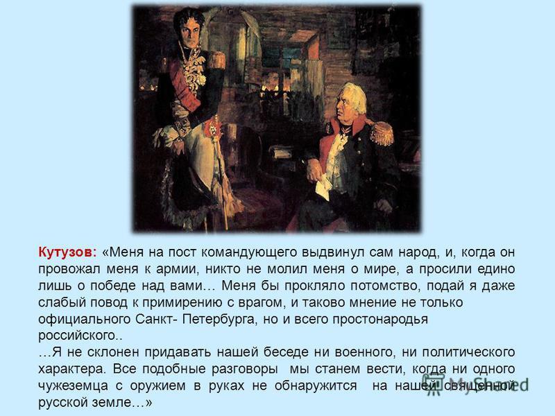 Кутузов: «Меня на пост командующего выдвинул сам народ, и, когда он провожал меня к армии, никто не молил меня о мире, а просили едино лишь о победе над вами… Меня бы прокляло потомство, подай я даже слабый повод к примирению с врагом, и таково мнени
