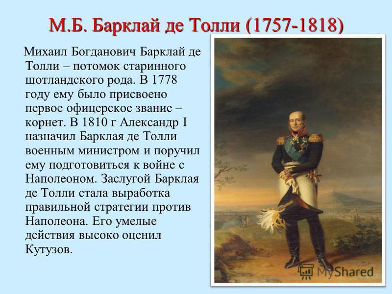 М.Б. Барклай де Толли (1757-1818) Михаил Богданович Барклай де Толли – потомок старинного шотландского рода. В 1778 году ему было присвоено первое офицерское звание – корнет. В 1810 г Александр I назначил Барклая де Толли военным министром и поручил