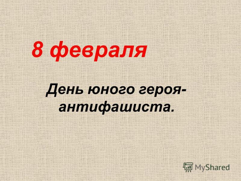 8 февраля День юного героя- антифашиста.