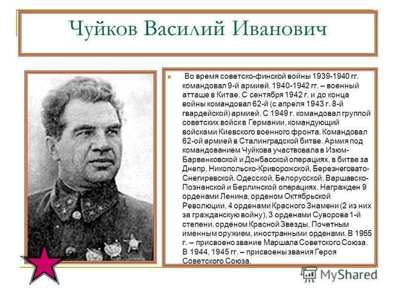 Чуйков Василий Иванович Во время советско-финской войны 1939-1940 гг. командовал 9-й армией. 1940-1942 гг. – военный атташе в Китае. С сентября 1942 г. и до конца войны командовал 62-й (с апреля 1943 г. 8-й гвардейской) армией. С 1949 г. командовал г