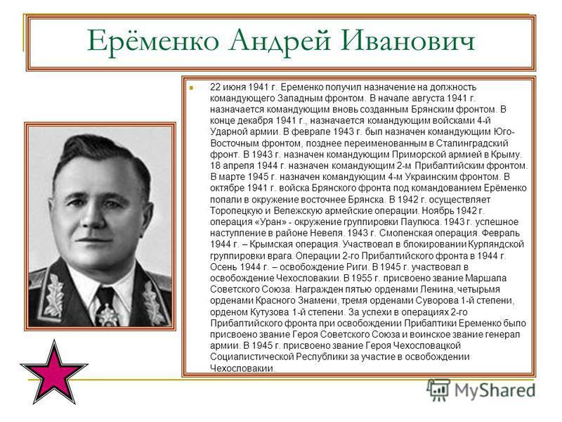 Ерёменко Андрей Иванович 22 июня 1941 г. Еременко получил назначение на должность командующего Западным фронтом. В начале августа 1941 г. назначается командующим вновь созданным Брянским фронтом. В конце декабря 1941 г., назначается командующим войск