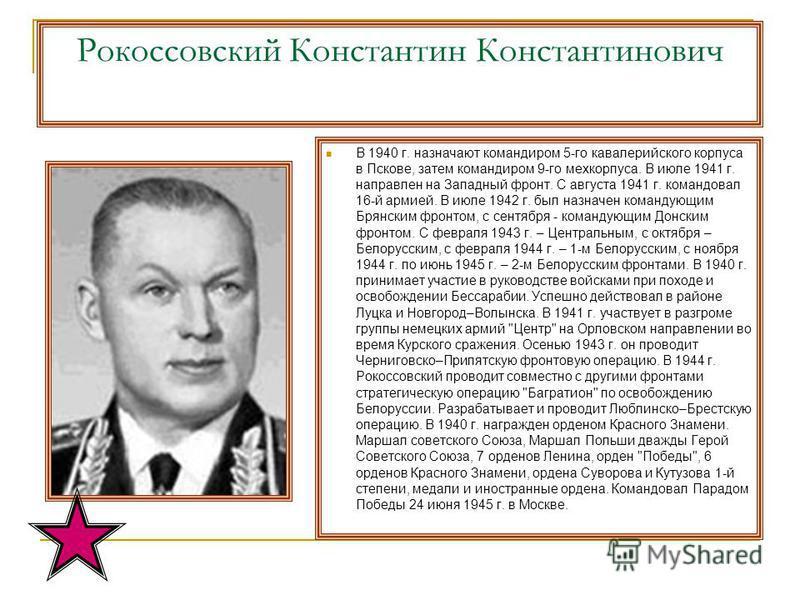 Рокоссовский Константин Константинович В 1940 г. назначают командиром 5-го кавалерийского корпуса в Пскове, затем командиром 9-го мехкорпуса. В июле 1941 г. направлен на Западный фронт. С августа 1941 г. командовал 16-й армией. В июле 1942 г. был наз