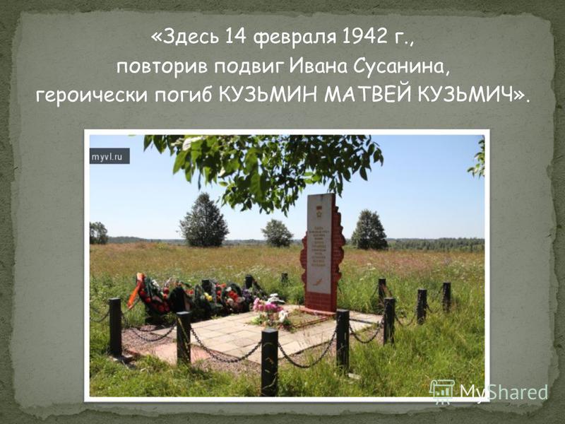 «Здесь 14 февраля 1942 г., повторив подвиг Ивана Сусанина, героически погиб КУЗЬМИН МАТВЕЙ КУЗЬМИЧ».