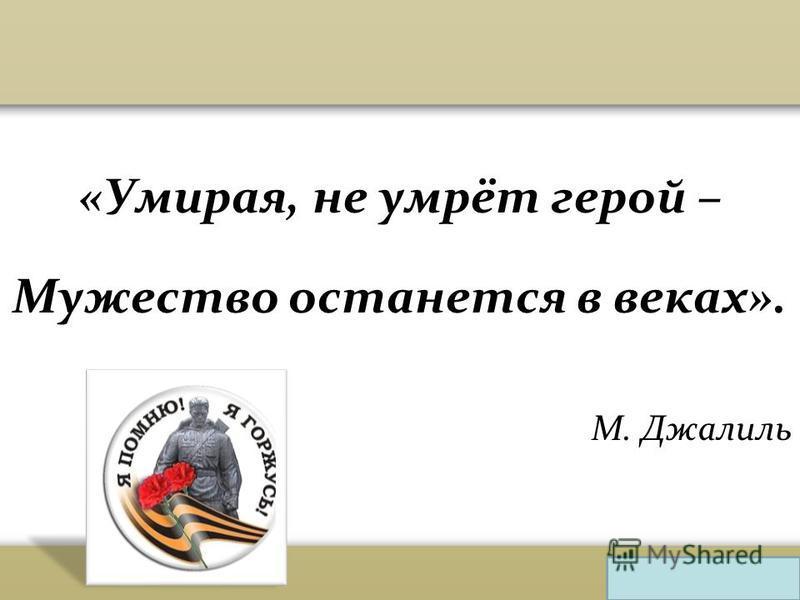 «Умирая, не умрёт герой – Мужество останется в веках». М. Джалиль