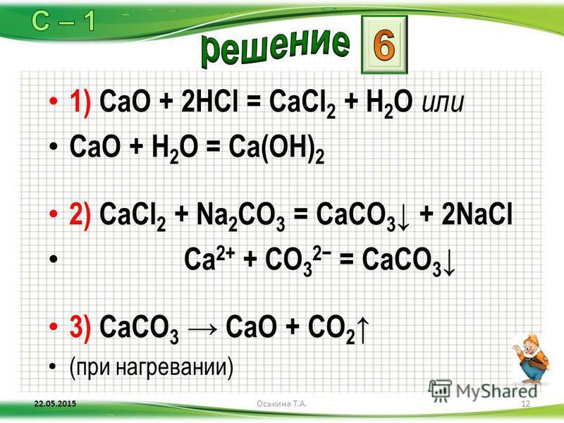 1) CaO + 2HCl = CaCl 2 + H 2 O или CaO + H 2 O = Ca(OH) 2 2) CaCl 2 + Na 2 CO 3 = CaCO 3 + 2NaCl Ca 2+ + CO 3 2 = CaCO 3 3) CaCO 3 CaO + CO 2 (при нагревании) 22.05.201512Оськина Т.А.