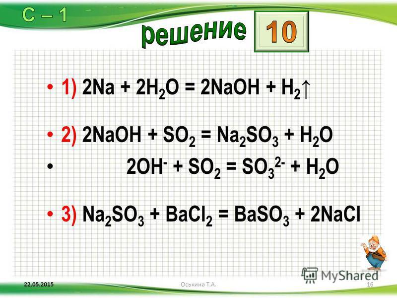 1) 2Na + 2H 2 O = 2NaOH + H 2 2) 2NaOH + SO 2 = Na 2 SO 3 + H 2 O 2OH - + SO 2 = SO 3 2- + H 2 O 3) Na 2 SO 3 + BaCl 2 = BaSO 3 + 2NaCl 22.05.201516Оськина Т.А.