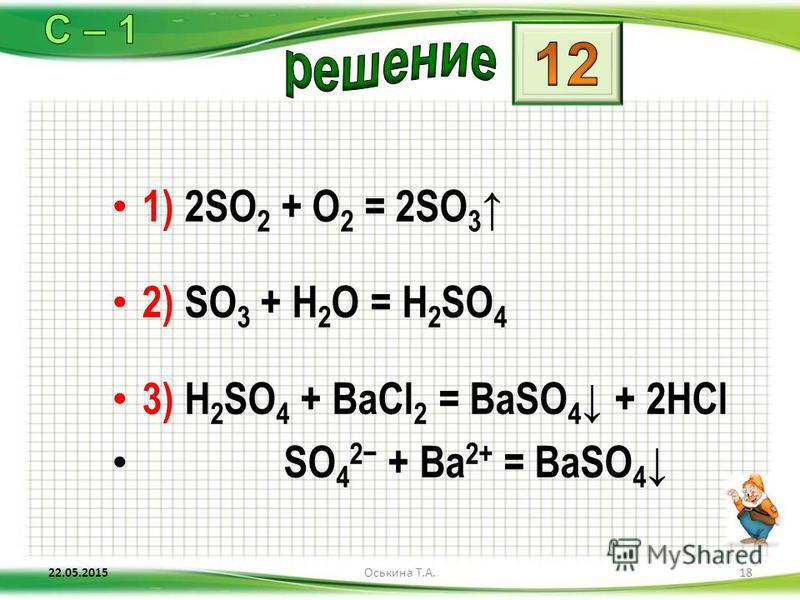 1) 2SO 2 + O 2 = 2SO 3 2) SO 3 + H 2 O = H 2 SO 4 3) H 2 SO 4 + BaCl 2 = BaSO 4 + 2HCl SO 4 2 + Ba 2+ = BaSO 4 22.05.201518Оськина Т.А.