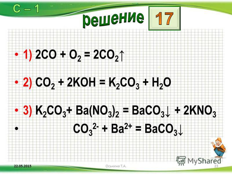 1) 2CO + O 2 = 2CO 2 2) CO 2 + 2KOH = K 2 CO 3 + H 2 O 3) K 2 CO 3 + Ba(NO 3 ) 2 = BaCO 3 + 2KNO 3 CO 3 2- + Ba 2+ = BaCO 3 22.05.201523Оськина Т.А.