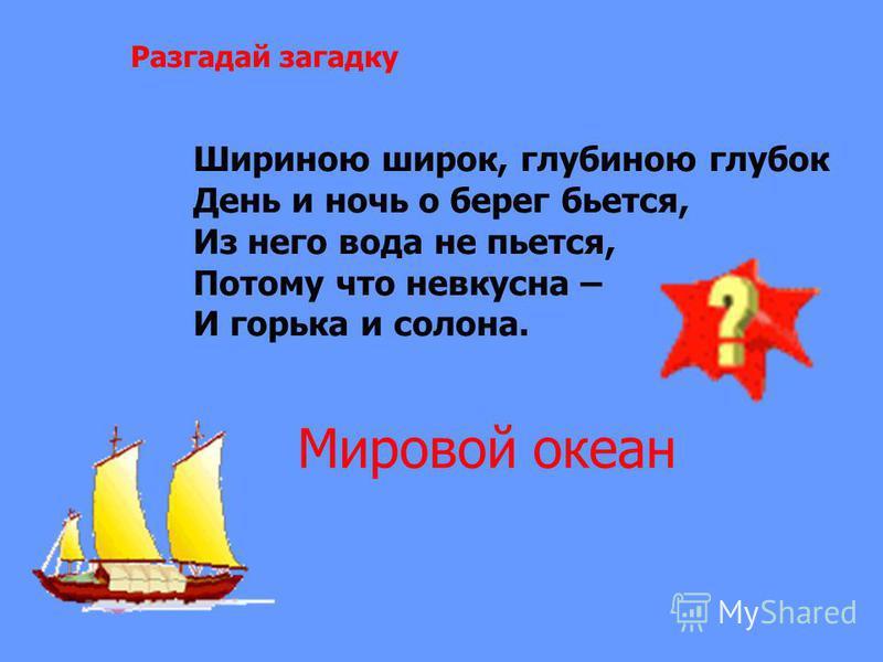 Разгадай загадку Шириною широк, глубиною глубок День и ночь о берег бьется, Из него вода не пьется, Потому что невкусна – И горька и солона. Мировой океан